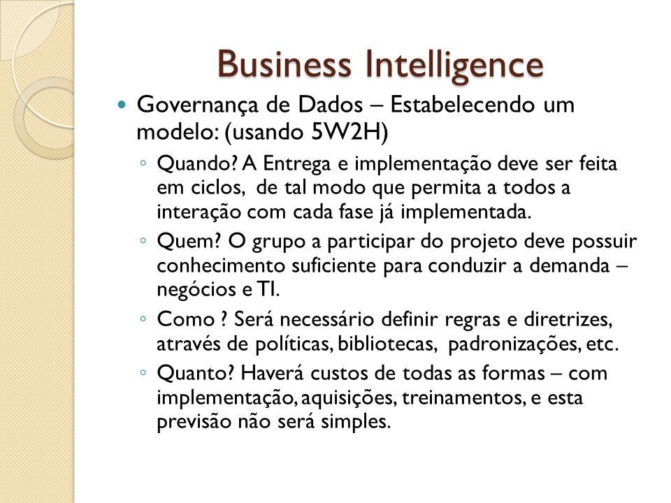Business Intelligence Governança de Dados – Estabelecendo um modelo: (usando 5W2H) Quando? A Entrega e implementação deve ser feita em ciclos, de tal