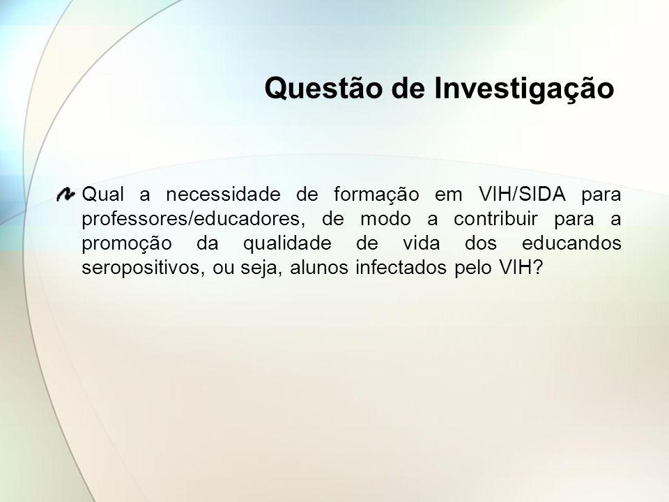 Questão de Investigação Qual a necessidade de formação em VIH/SIDA para professores/educadores, de modo a contribuir para a promoção da qualidade de v