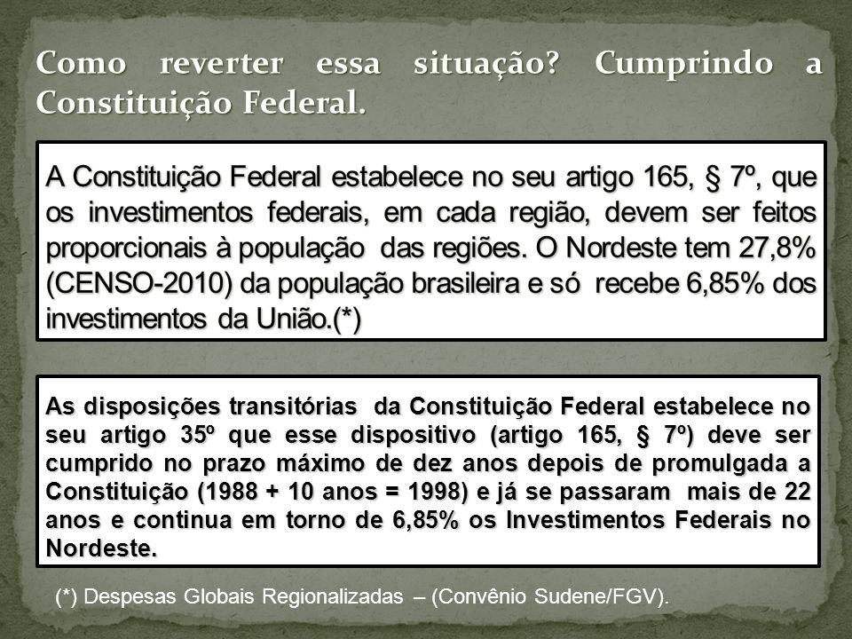 As disposições transitórias da Constituição Federal estabelece no seu artigo 35º que esse dispositivo (artigo 165, § 7º) deve ser cumprido no prazo máximo de dez anos depois de promulgada a Constituição (1988 + 10 anos = 1998) e já se passaram mais de 22 anos e continua em torno de 6,85% os Investimentos Federais no Nordeste.