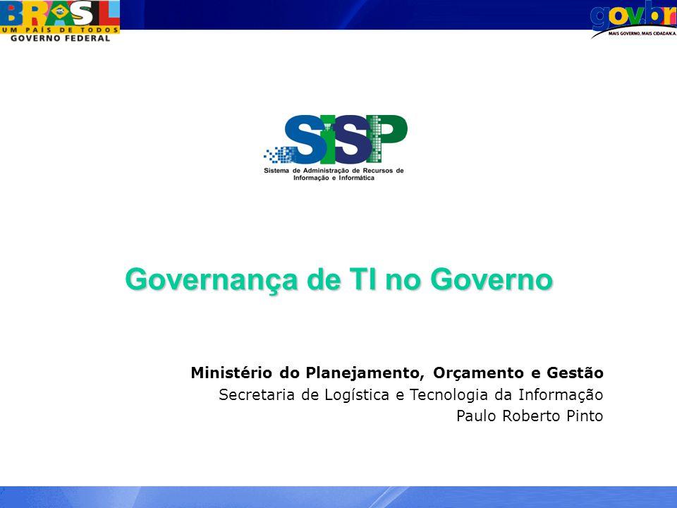 Governança de TI no Governo Ministério do Planejamento, Orçamento e Gestão Secretaria de Logística e Tecnologia da Informação Paulo Roberto Pinto