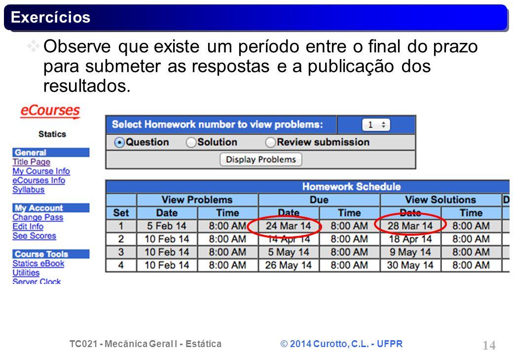 TC021 - Mecânica Geral I - Estática © 2014 Curotto, C.L. - UFPR 14 Exercícios Observe que existe um período entre o final do prazo para submeter as re