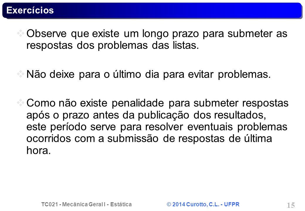 TC021 - Mecânica Geral I - Estática © 2014 Curotto, C.L. - UFPR 15 Exercícios Observe que existe um longo prazo para submeter as respostas dos problem