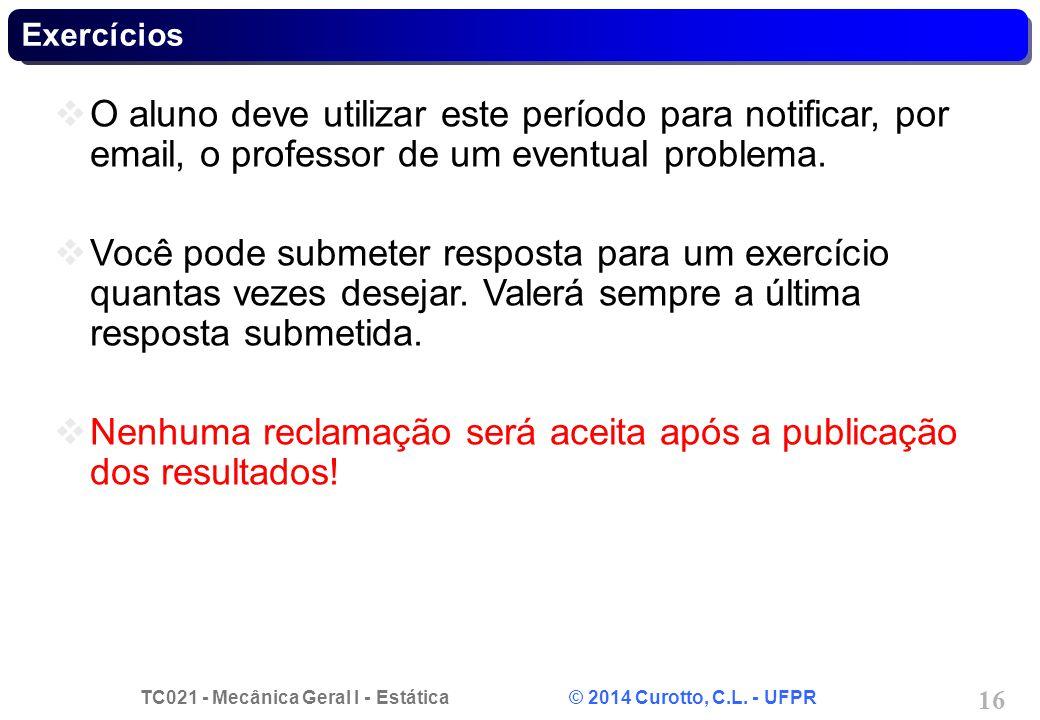 TC021 - Mecânica Geral I - Estática © 2014 Curotto, C.L. - UFPR 16 Exercícios O aluno deve utilizar este período para notificar, por email, o professo
