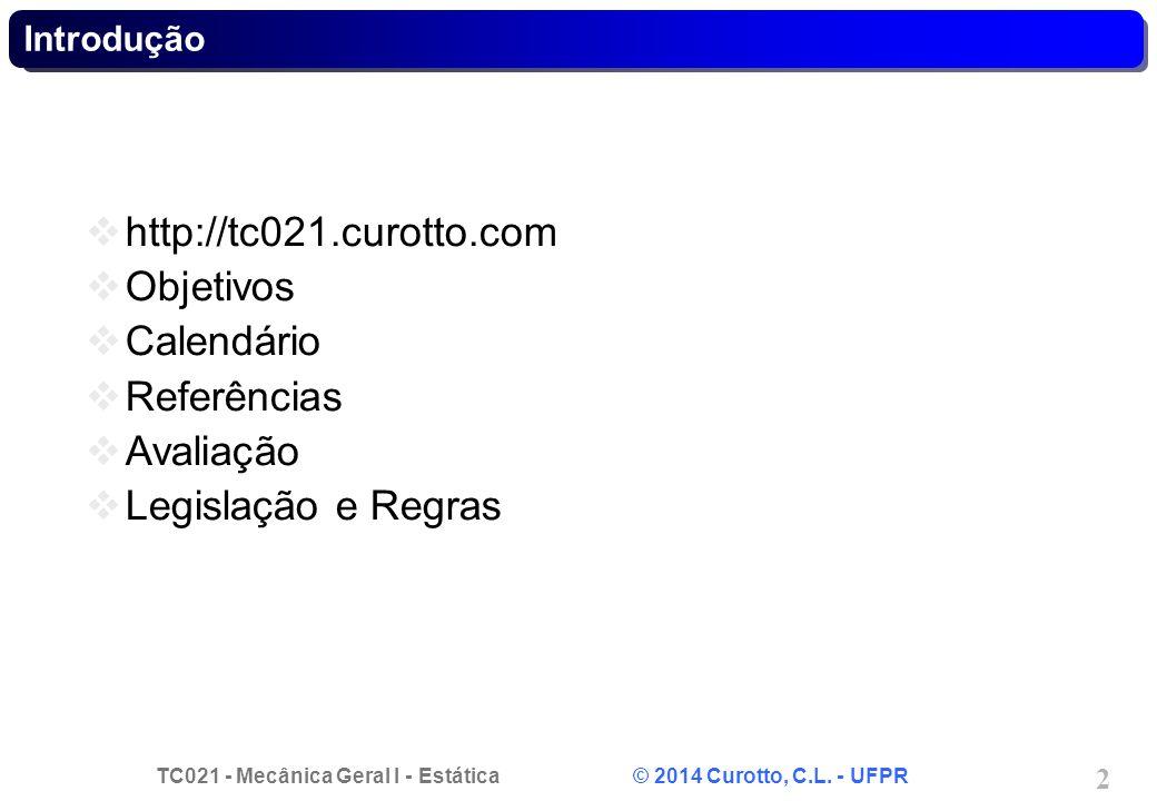 TC021 - Mecânica Geral I - Estática © 2014 Curotto, C.L. - UFPR 2 Introdução http://tc021.curotto.com Objetivos Calendário Referências Avaliação Legis