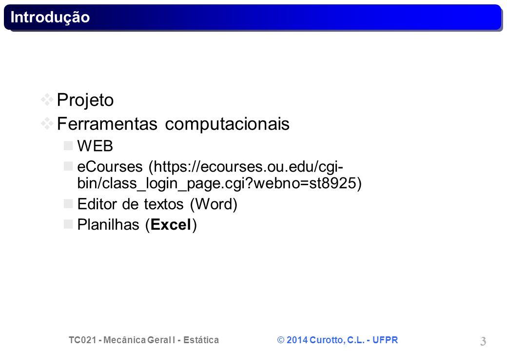 TC021 - Mecânica Geral I - Estática © 2014 Curotto, C.L. - UFPR 3 Introdução Projeto Ferramentas computacionais WEB eCourses (https://ecourses.ou.edu/