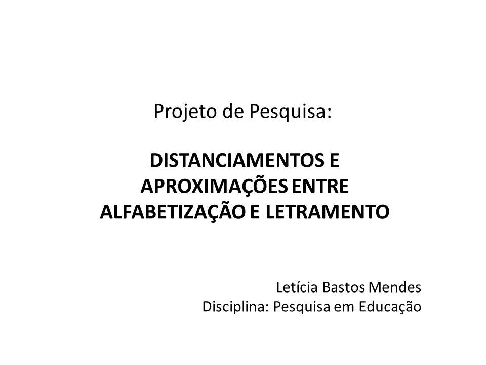 Projeto de Pesquisa: DISTANCIAMENTOS E APROXIMAÇÕES ENTRE ALFABETIZAÇÃO E LETRAMENTO Letícia Bastos Mendes Disciplina: Pesquisa em Educação