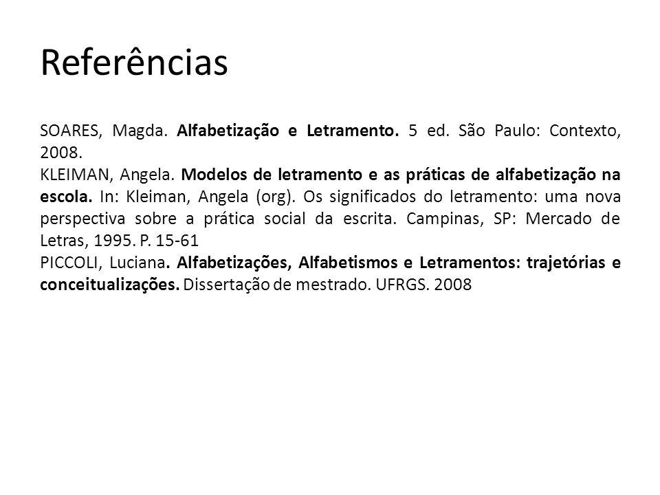Referências SOARES, Magda. Alfabetização e Letramento. 5 ed. São Paulo: Contexto, 2008. KLEIMAN, Angela. Modelos de letramento e as práticas de alfabe