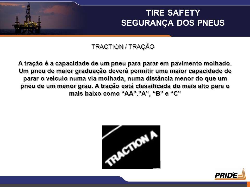 19 TRACTION / TRAÇÃO A tração é a capacidade de um pneu para parar em pavimento molhado. Um pneu de maior graduação deverá permitir uma maior capacida