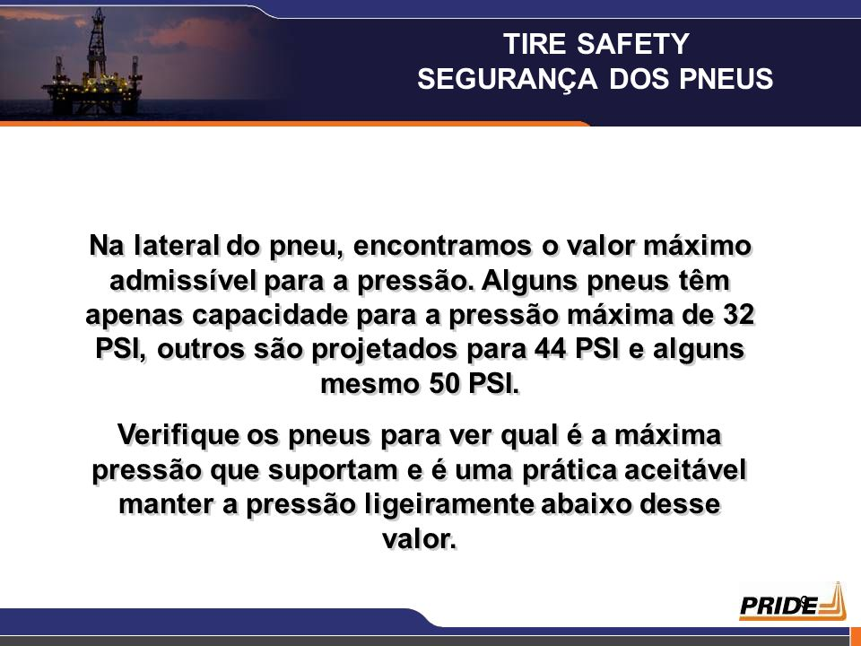 9 Na lateral do pneu, encontramos o valor máximo admissível para a pressão. Alguns pneus têm apenas capacidade para a pressão máxima de 32 PSI, outros