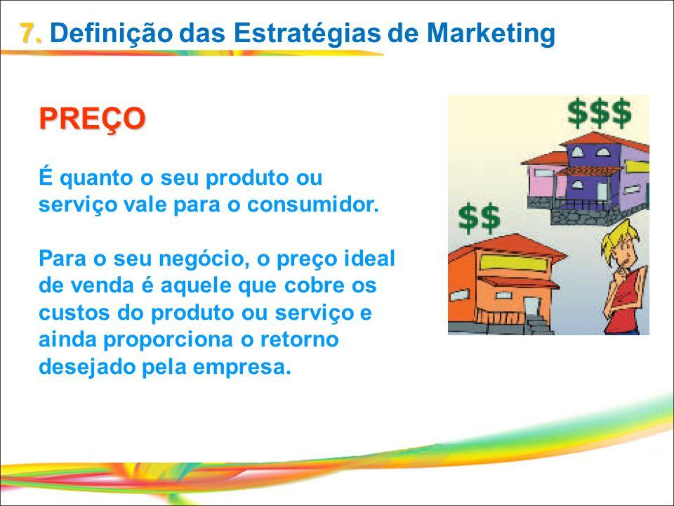 7. 7. Definição das Estratégias de Marketing PREÇO É quanto o seu produto ou serviço vale para o consumidor. Para o seu negócio, o preço ideal de vend
