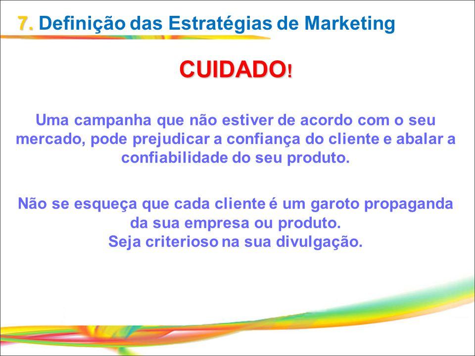 7. 7. Definição das Estratégias de Marketing CUIDADO! Uma campanha que não estiver de acordo com o seu mercado, pode prejudicar a confiança do cliente
