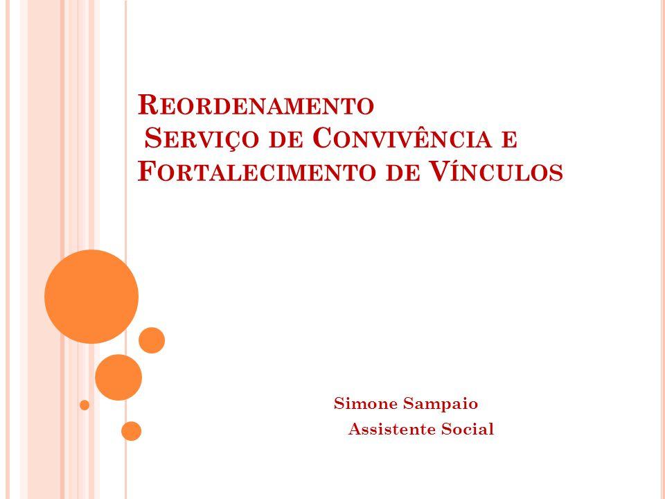 R EORDENAMENTO S ERVIÇO DE C ONVIVÊNCIA E F ORTALECIMENTO DE V ÍNCULOS Simone Sampaio Assistente Social