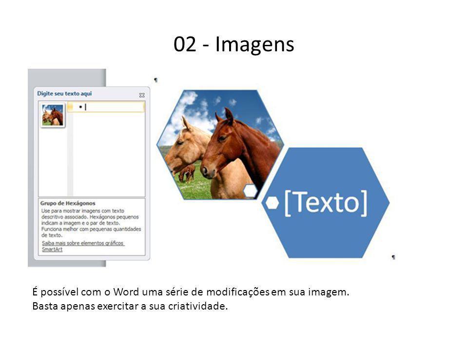 02 - Imagens É possível com o Word uma série de modificações em sua imagem. Basta apenas exercitar a sua criatividade.
