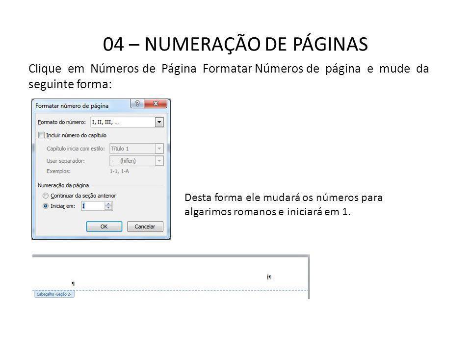 04 – NUMERAÇÃO DE PÁGINAS Clique em Números de Página Formatar Números de página e mude da seguinte forma: Desta forma ele mudará os números para alga