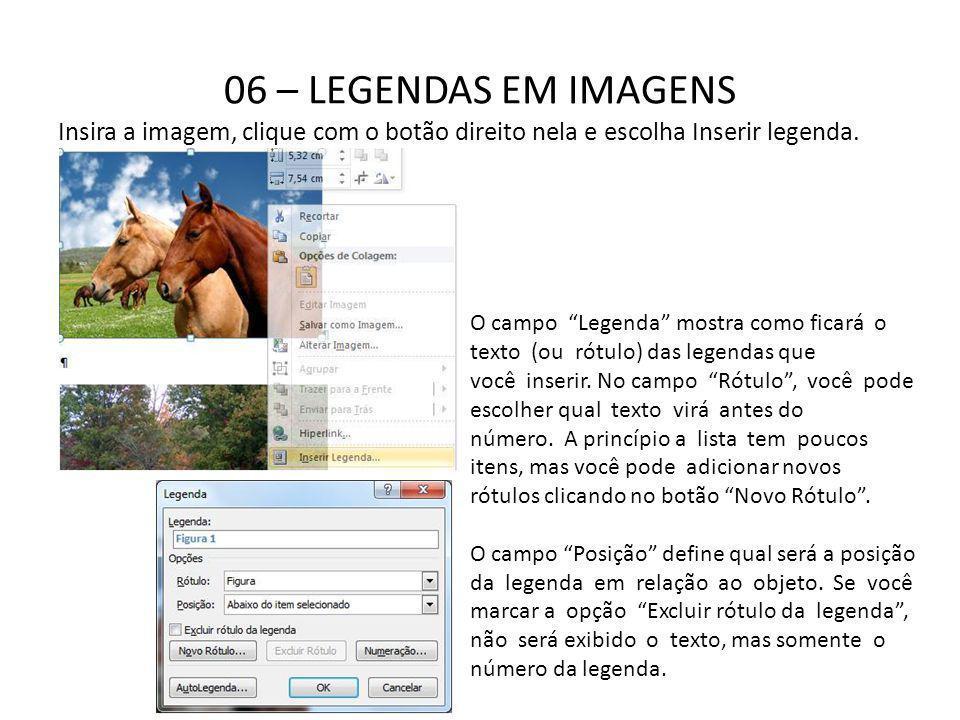 06 – LEGENDAS EM IMAGENS Insira a imagem, clique com o botão direito nela e escolha Inserir legenda. O campo Legenda mostra como ficará o texto (ou ró