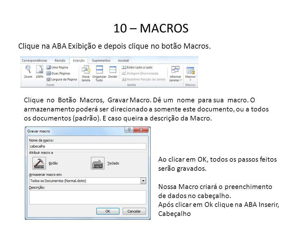 10 – MACROS Clique na ABA Exibição e depois clique no botão Macros. Clique no Botão Macros, Gravar Macro. Dê um nome para sua macro. O armazenamento p
