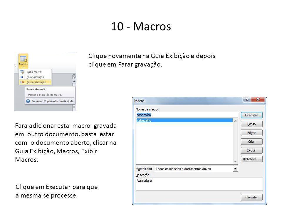 10 - Macros Clique novamente na Guia Exibição e depois clique em Parar gravação. Para adicionar esta macro gravada em outro documento, basta estar com
