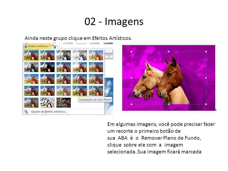 02 - Imagens Ainda neste grupo clique em Efeitos Artísticos. Em algumas imagens, você pode precisar fazer um recorte o primeiro botão de sua ABA é o R