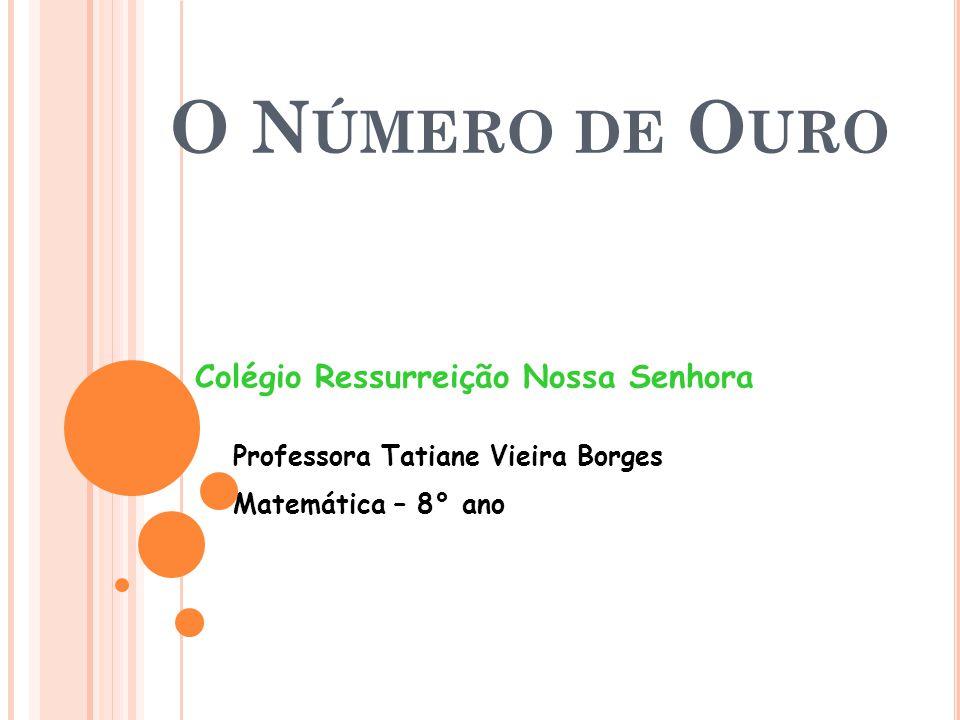 O N ÚMERO DE O URO Colégio Ressurreição Nossa Senhora Professora Tatiane Vieira Borges Matemática – 8° ano