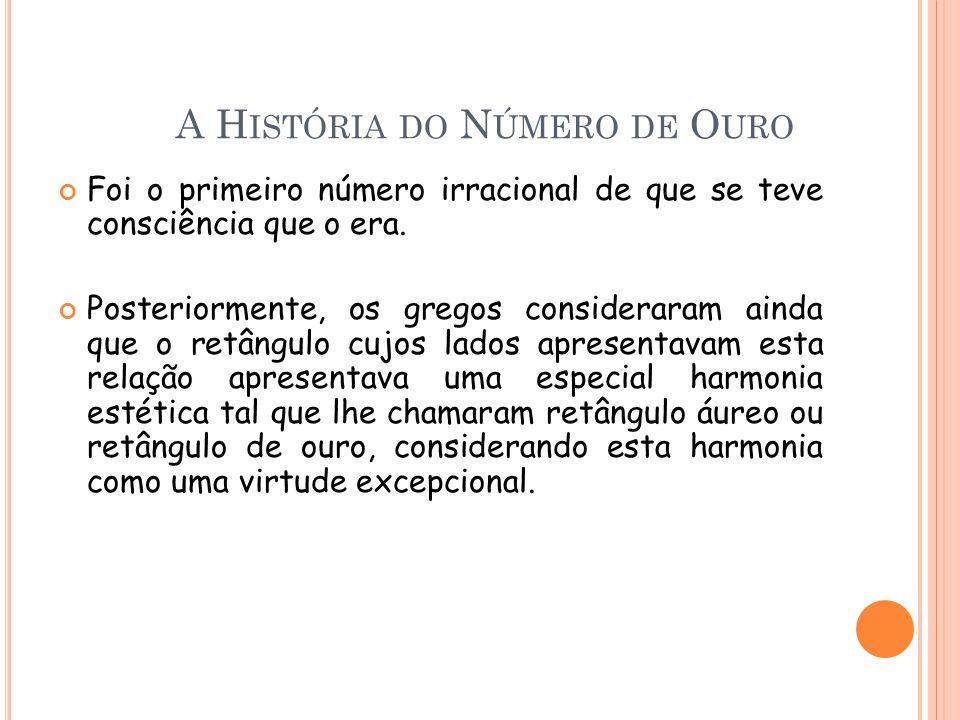 A H ISTÓRIA DO N ÚMERO DE O URO Foi o primeiro número irracional de que se teve consciência que o era. Posteriormente, os gregos consideraram ainda qu