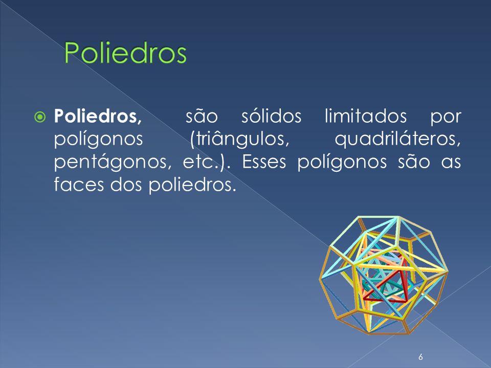 Poliedros, são sólidos limitados por polígonos (triângulos, quadriláteros, pentágonos, etc.). Esses polígonos são as faces dos poliedros. 6