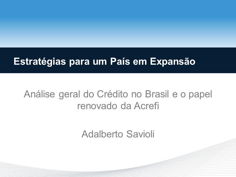 Análise geral do Crédito no Brasil e o papel renovado da Acrefi Adalberto Savioli Estratégias para um País em Expansão