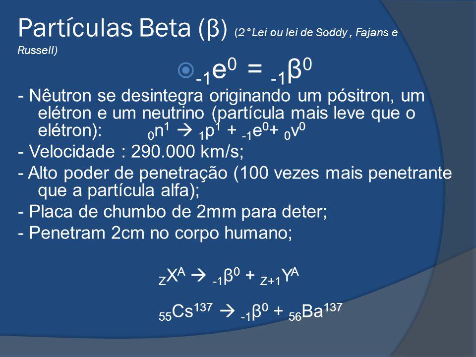 -1 e 0 = -1 β 0 - Nêutron se desintegra originando um pósitron, um elétron e um neutrino (partícula mais leve que o elétron): 0 n 1 1 p 1 + -1 e 0 + 0