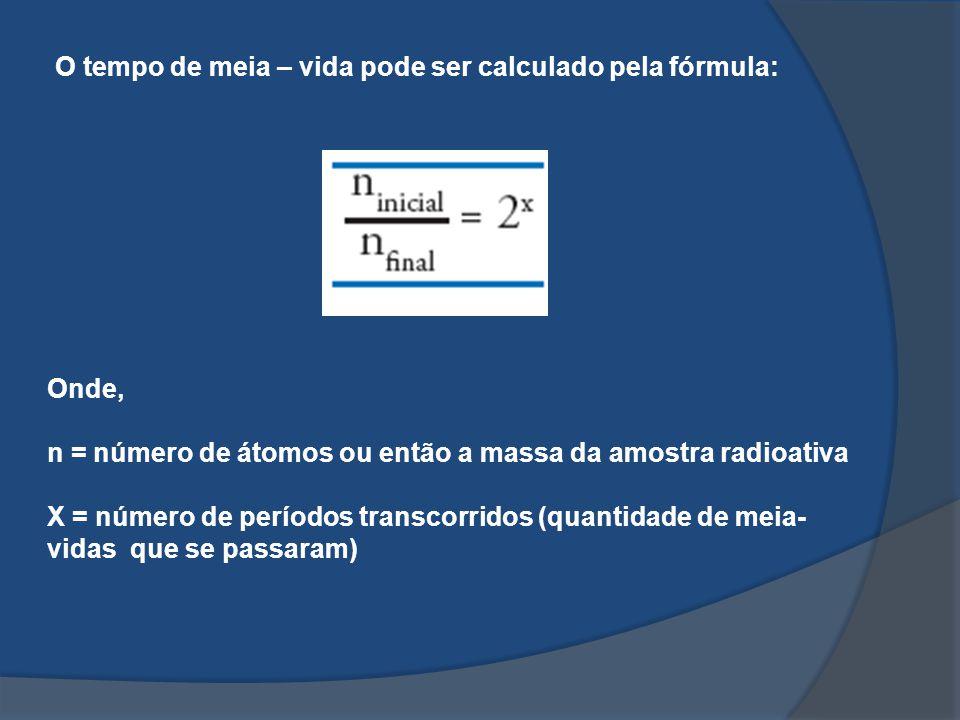 O tempo de meia – vida pode ser calculado pela fórmula: Onde, n = número de átomos ou então a massa da amostra radioativa X = número de períodos trans