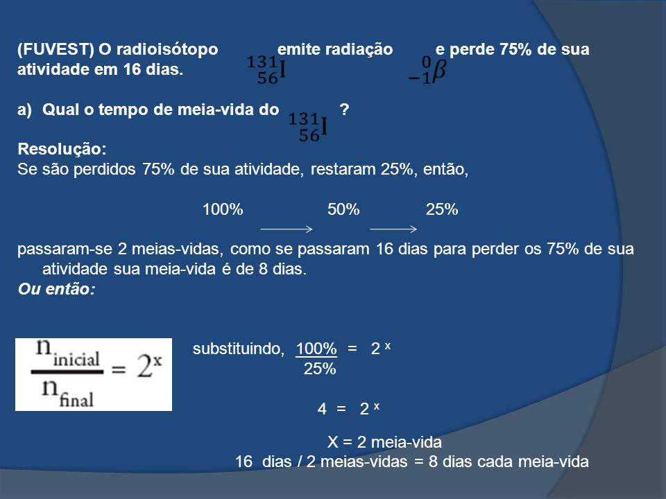 (FUVEST) O radioisótopo emite radiação e perde 75% de sua atividade em 16 dias. a)Qual o tempo de meia-vida do ? Resolução: Se são perdidos 75% de sua