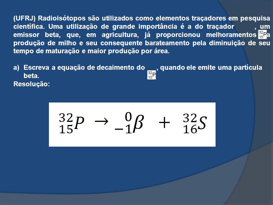 (UFRJ) Radioisótopos são utilizados como elementos traçadores em pesquisa científica. Uma utilização de grande importância é a do traçador, um emissor