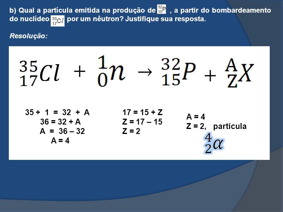 b) Qual a partícula emitida na produção de, a partir do bombardeamento do nuclídeo por um nêutron? Justifique sua resposta. Resolução: 35+ 1 = 32 + A