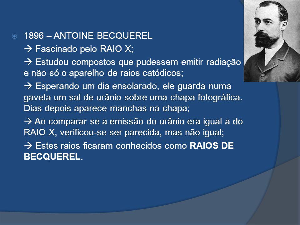 1896 – ANTOINE BECQUEREL Fascinado pelo RAIO X; Estudou compostos que pudessem emitir radiação e não só o aparelho de raios catódicos; Esperando um di