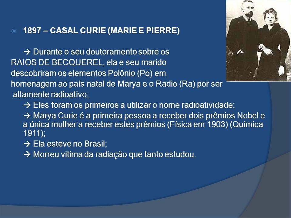 1897 – CASAL CURIE (MARIE E PIERRE) Durante o seu doutoramento sobre os RAIOS DE BECQUEREL, ela e seu marido descobriram os elementos Polônio (Po) em