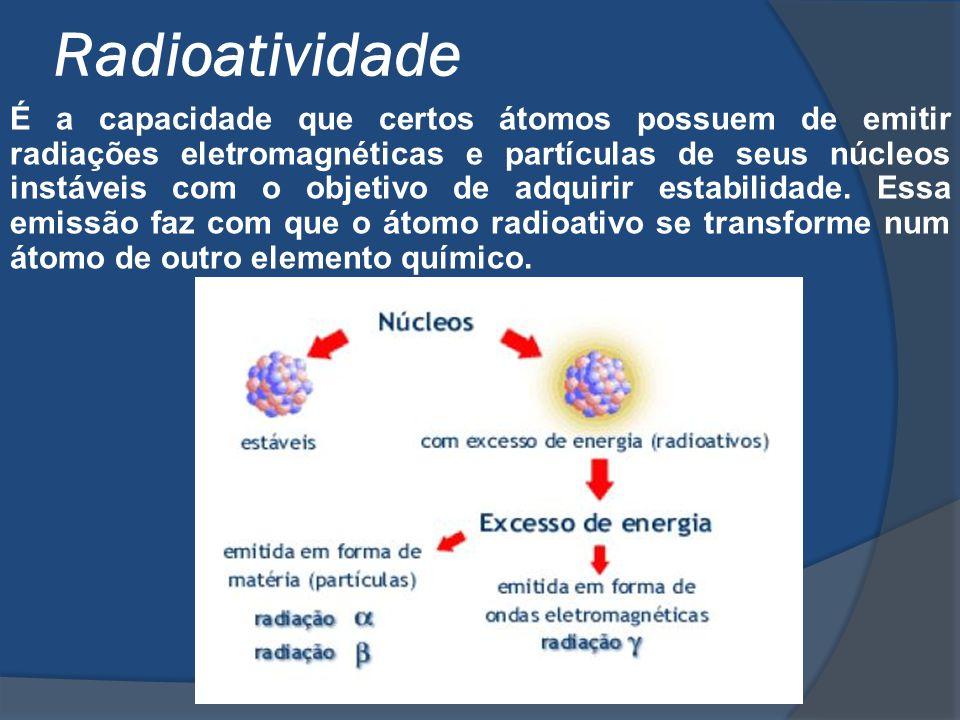 Radioatividade É a capacidade que certos átomos possuem de emitir radiações eletromagnéticas e partículas de seus núcleos instáveis com o objetivo de