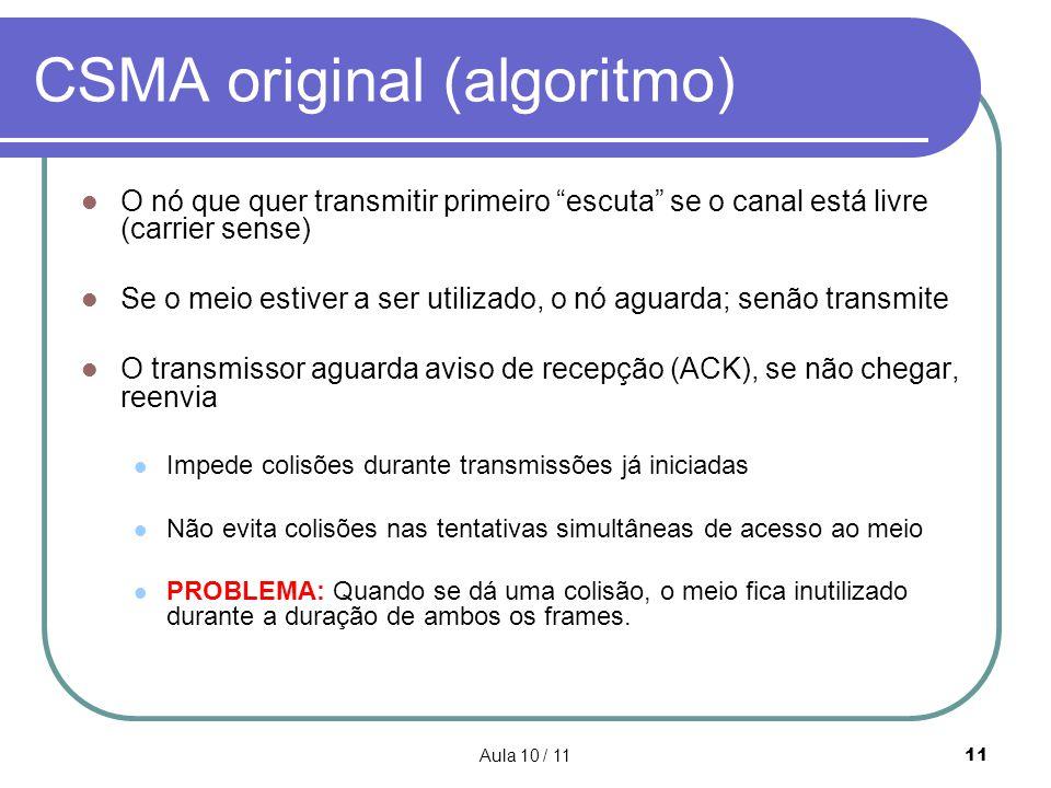 Aula 10 / 1111 CSMA original (algoritmo) O nó que quer transmitir primeiro escuta se o canal está livre (carrier sense) Se o meio estiver a ser utiliz