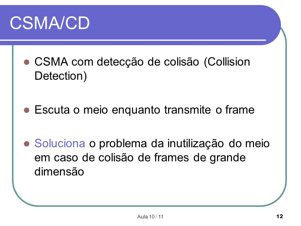 Aula 10 / 1112 CSMA/CD CSMA com detecção de colisão (Collision Detection) Escuta o meio enquanto transmite o frame Soluciona o problema da inutilizaçã