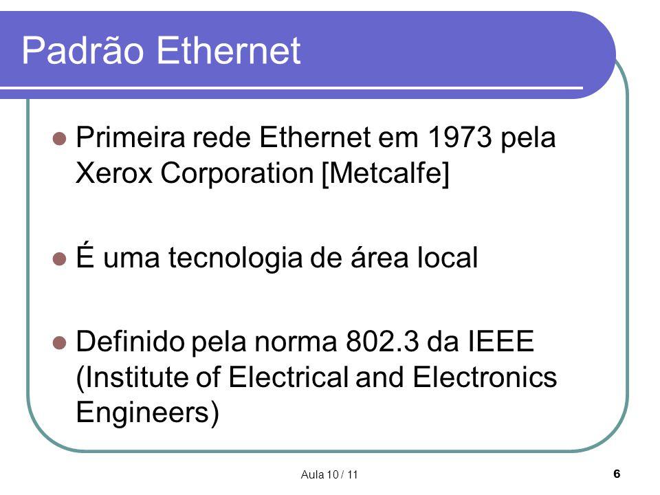 Aula 10 / 116 Padrão Ethernet Primeira rede Ethernet em 1973 pela Xerox Corporation [Metcalfe] É uma tecnologia de área local Definido pela norma 802.