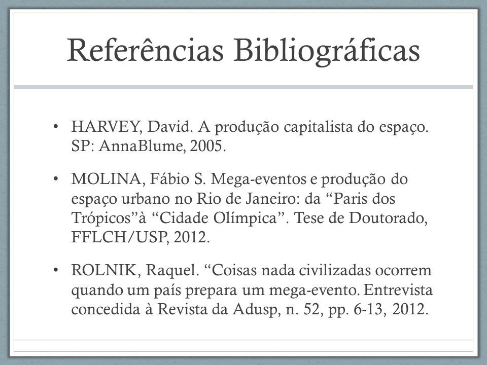 Referências Bibliográficas HARVEY, David. A produção capitalista do espaço. SP: AnnaBlume, 2005. MOLINA, Fábio S. Mega-eventos e produção do espaço ur