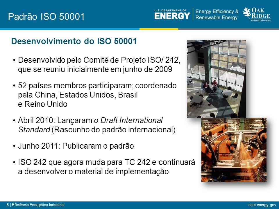6 | Eficiência Energética Industrialeere.energy.gov Desenvolvimento do ISO 50001 Desenvolvido pelo Comitê de Projeto ISO/ 242, que se reuniu inicialmente em junho de 2009 52 países membros participaram; coordenado pela China, Estados Unidos, Brasil e Reino Unido Abril 2010: Lançaram o Draft International Standard (Rascunho do padrão internacional) Junho 2011: Publicaram o padrão ISO 242 que agora muda para TC 242 e continuará a desenvolver o material de implementação Padrão ISO 50001