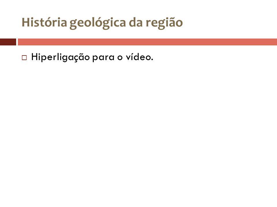 História geológica da região Hiperligação para o vídeo.