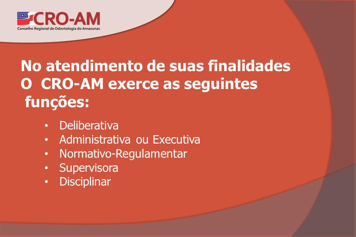 No atendimento de suas finalidades O CRO-AM exerce as seguintes funções: Deliberativa Administrativa ou Executiva Normativo-Regulamentar Supervisora D