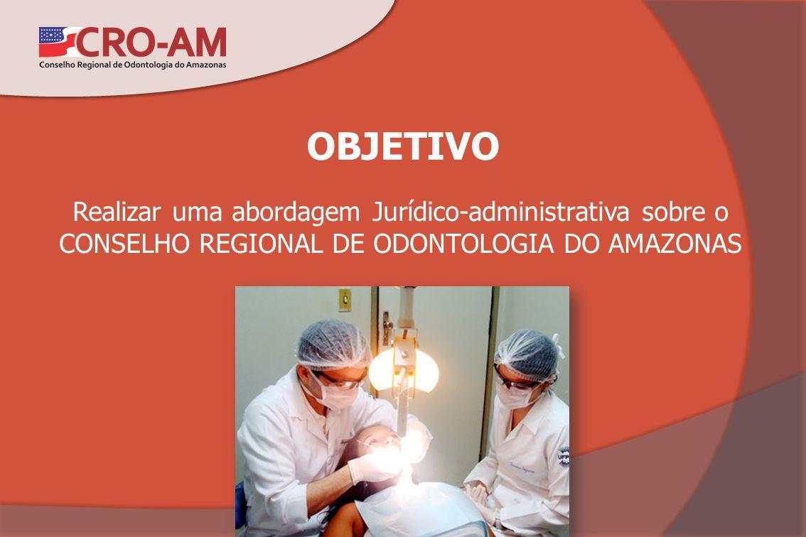 OBJETIVO Realizar uma abordagem Jurídico-administrativa sobre o CONSELHO REGIONAL DE ODONTOLOGIA DO AMAZONAS