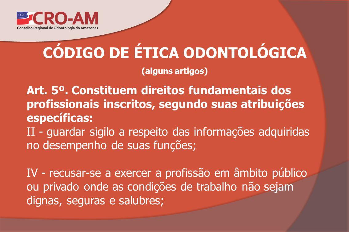 CÓDIGO DE ÉTICA ODONTOLÓGICA (alguns artigos) Art. 5º. Constituem direitos fundamentais dos profissionais inscritos, segundo suas atribuições específi