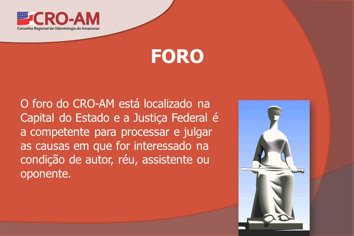FORO O foro do CRO-AM está localizado na Capital do Estado e a Justiça Federal é a competente para processar e julgar as causas em que for interessado