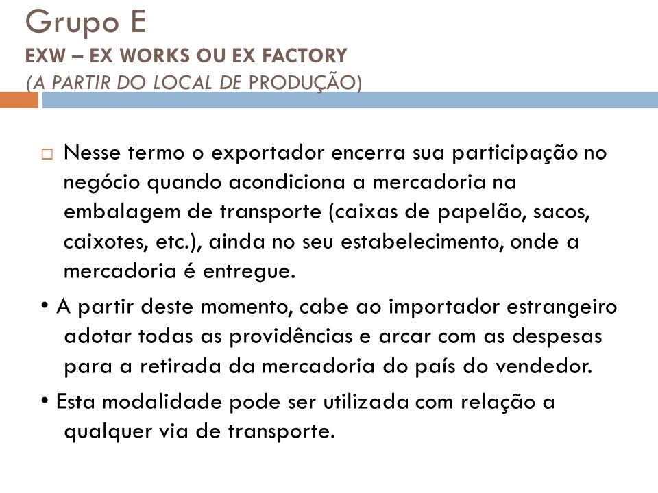 Grupo E EXW – EX WORKS OU EX FACTORY (A PARTIR DO LOCAL DE PRODUÇÃO) Nesse termo o exportador encerra sua participação no negócio quando acondiciona a mercadoria na embalagem de transporte (caixas de papelão, sacos, caixotes, etc.), ainda no seu estabelecimento, onde a mercadoria é entregue.