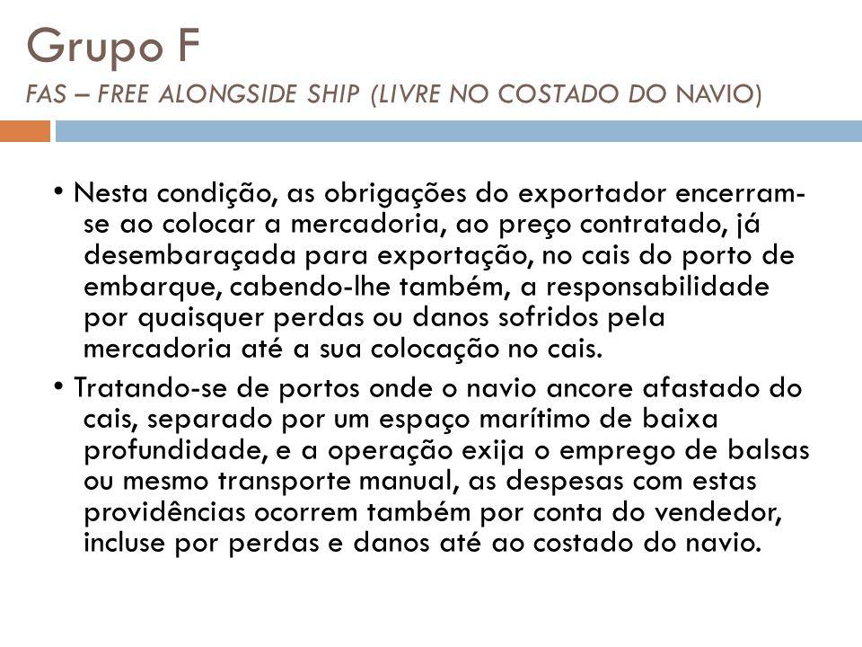 Grupo F FAS – FREE ALONGSIDE SHIP (LIVRE NO COSTADO DO NAVIO) Nesta condição, as obrigações do exportador encerram- se ao colocar a mercadoria, ao pre