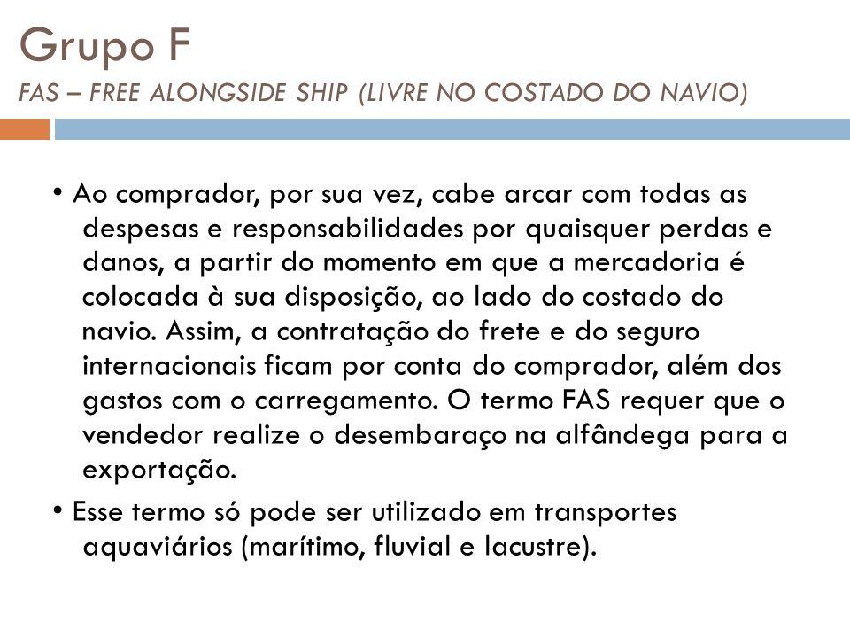 Grupo F FAS – FREE ALONGSIDE SHIP (LIVRE NO COSTADO DO NAVIO) Ao comprador, por sua vez, cabe arcar com todas as despesas e responsabilidades por quaisquer perdas e danos, a partir do momento em que a mercadoria é colocada à sua disposição, ao lado do costado do navio.