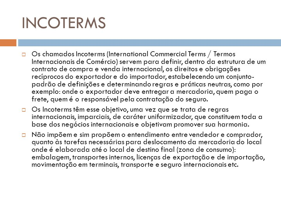 INCOTERMS Os chamados Incoterms (International Commercial Terms / Termos Internacionais de Comércio) servem para definir, dentro da estrutura de um contrato de compra e venda internacional, os direitos e obrigações recíprocos do exportador e do importador, estabelecendo um conjunto- padrão de definições e determinando regras e práticas neutras, como por exemplo: onde o exportador deve entregar a mercadoria, quem paga o frete, quem é o responsável pela contratação do seguro.