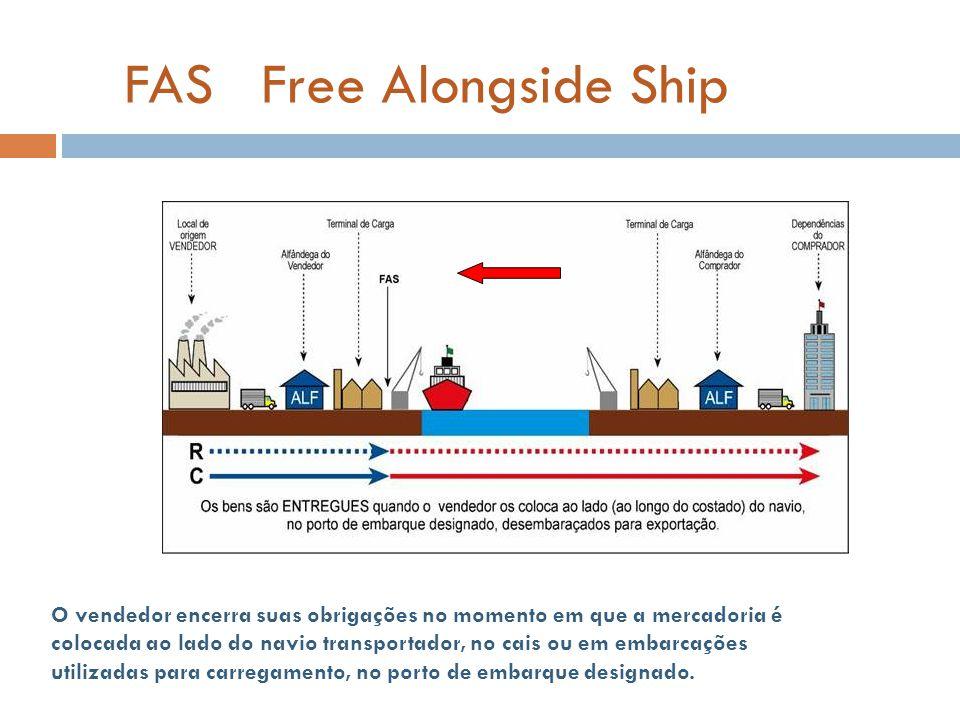 FAS Free Alongside Ship O vendedor encerra suas obrigações no momento em que a mercadoria é colocada ao lado do navio transportador, no cais ou em embarcações utilizadas para carregamento, no porto de embarque designado.