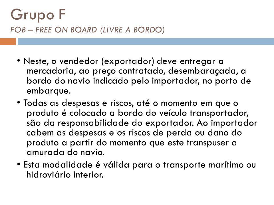Grupo F FOB – FREE ON BOARD (LIVRE A BORDO) Neste, o vendedor (exportador) deve entregar a mercadoria, ao preço contratado, desembaraçada, a bordo do navio indicado pelo importador, no porto de embarque.